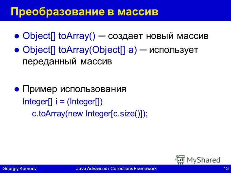 13Georgiy KorneevJava Advanced / Collections Framework Преобразование в массив Object[] toArray() создает новый массив Object[] toArray(Object[] a) использует переданный массив Пример использования Integer[] i = (Integer[]) c.toArray(new Integer[c.si