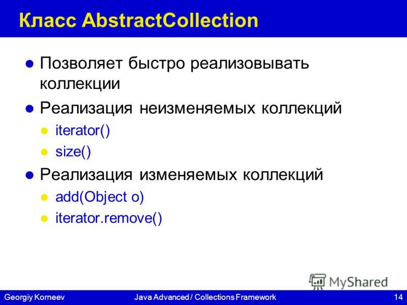 14Georgiy KorneevJava Advanced / Collections Framework Класс AbstractCollection Позволяет быстро реализовывать коллекции Реализация неизменяемых коллекций iterator() size() Реализация изменяемых коллекций add(Object o) iterator.remove()