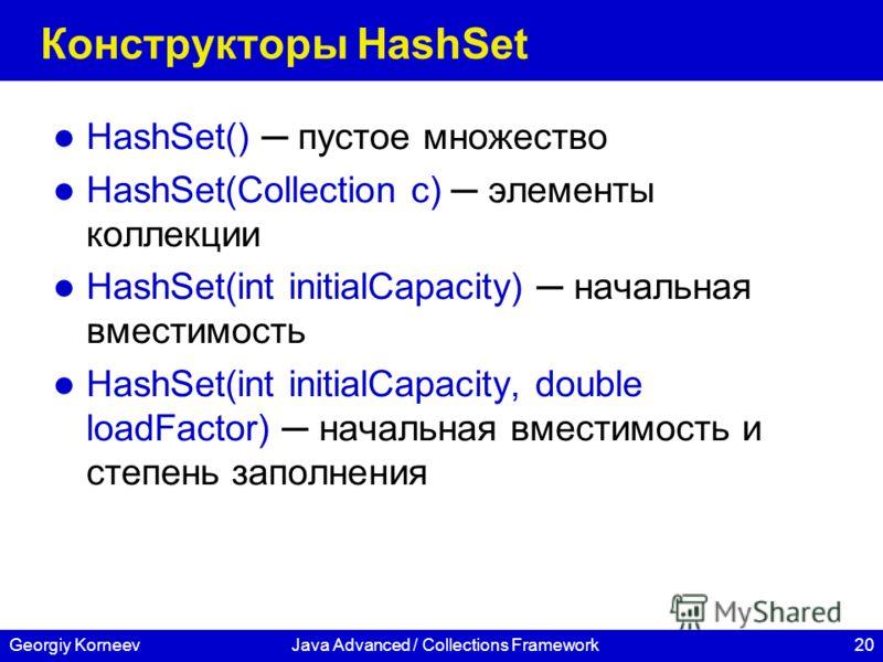20Georgiy KorneevJava Advanced / Collections Framework Конструкторы HashSet HashSet() пустое множество HashSet(Collection c) элементы коллекции HashSet(int initialCapacity) начальная вместимость HashSet(int initialCapacity, double loadFactor) начальн
