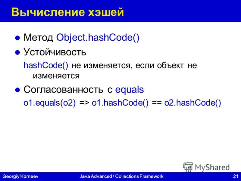 21Georgiy KorneevJava Advanced / Collections Framework Вычисление хэшей Метод Object.hashCode() Устойчивость hashCode() не изменяется, если объект не изменяется Согласованность с equals o1.equals(o2) => o1.hashCode() == o2.hashCode()