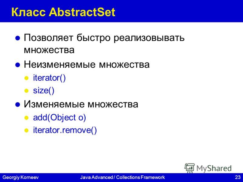 23Georgiy KorneevJava Advanced / Collections Framework Класс AbstractSet Позволяет быстро реализовывать множества Неизменяемые множества iterator() size() Изменяемые множества add(Object o) iterator.remove()
