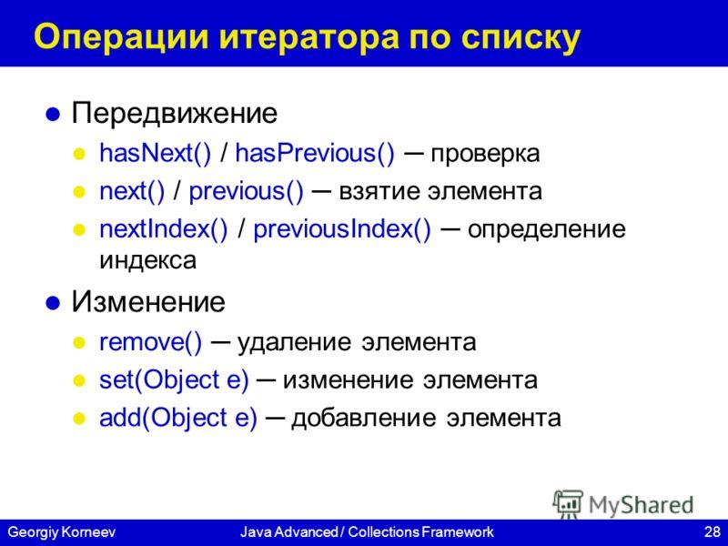 28Georgiy KorneevJava Advanced / Collections Framework Операции итератора по списку Передвижение hasNext() / hasPrevious() проверка next() / previous() взятие элемента nextIndex() / previousIndex() определение индекса Изменение remove() удаление элем