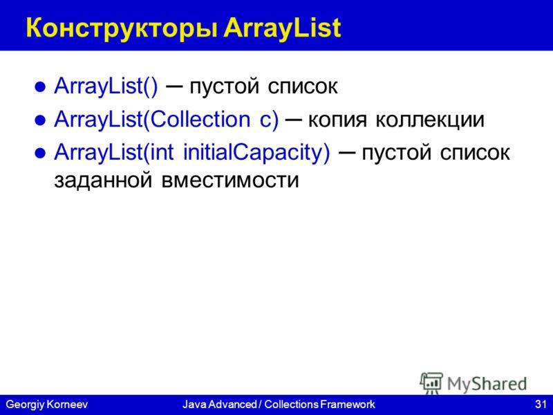 31Georgiy KorneevJava Advanced / Collections Framework Конструкторы ArrayList ArrayList() пустой список ArrayList(Collection c) копия коллекции ArrayList(int initialCapacity) пустой список заданной вместимости