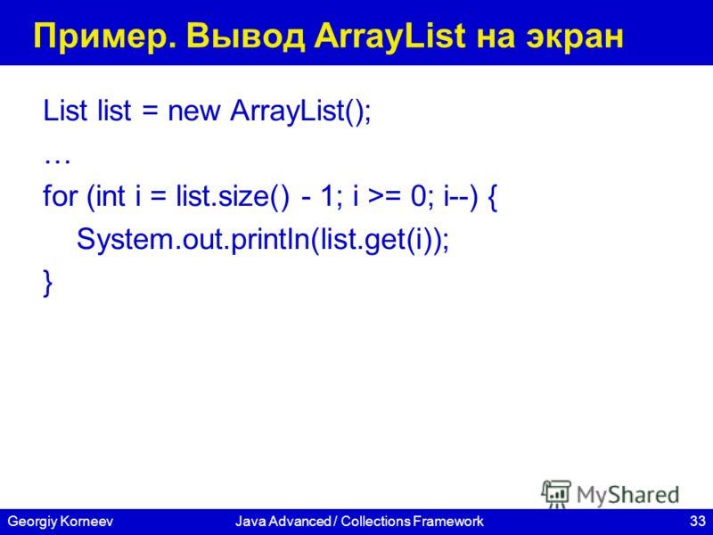 33Georgiy KorneevJava Advanced / Collections Framework Пример. Вывод ArrayList на экран List list = new ArrayList(); … for (int i = list.size() - 1; i >= 0; i--) { System.out.println(list.get(i)); }