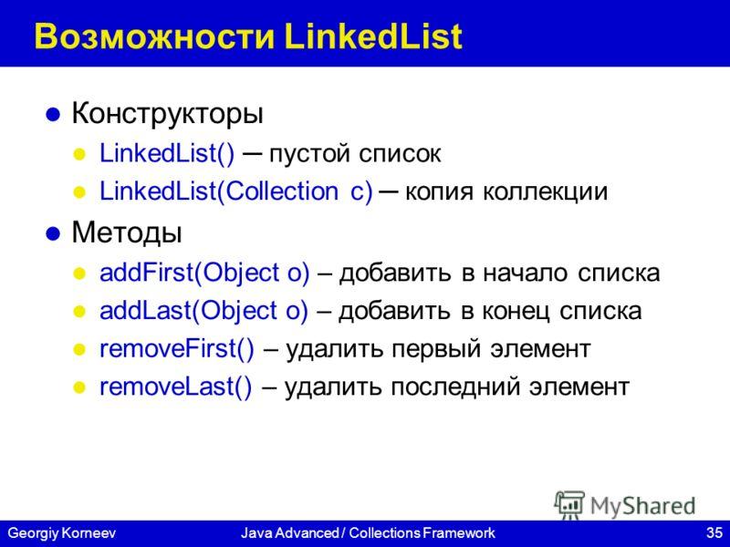 35Georgiy KorneevJava Advanced / Collections Framework Возможности LinkedList Конструкторы LinkedList() пустой список LinkedList(Collection c) копия коллекции Методы addFirst(Object o) – добавить в начало списка addLast(Object o) – добавить в конец с