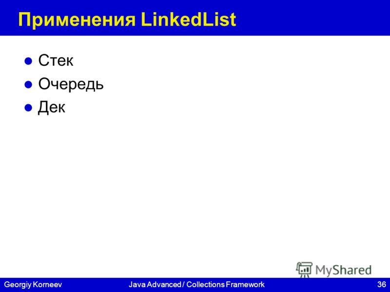 36Georgiy KorneevJava Advanced / Collections Framework Применения LinkedList Стек Очередь Дек