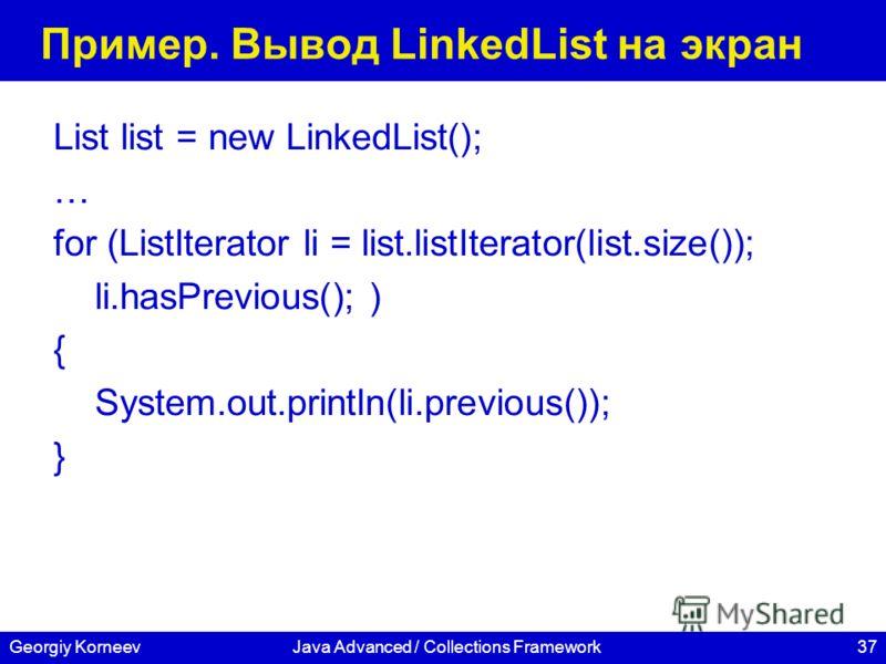 37Georgiy KorneevJava Advanced / Collections Framework Пример. Вывод LinkedList на экран List list = new LinkedList(); … for (ListIterator li = list.listIterator(list.size()); li.hasPrevious(); ) { System.out.println(li.previous()); }