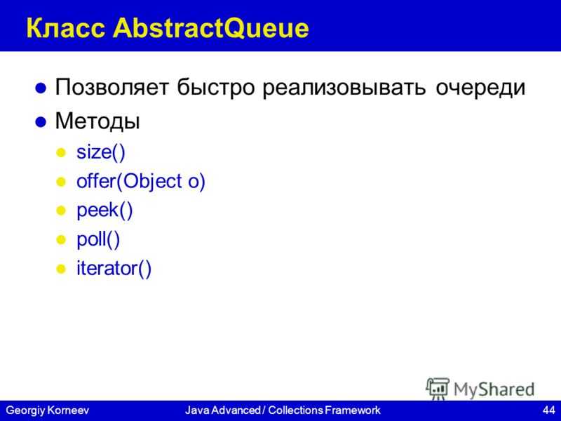 44Georgiy KorneevJava Advanced / Collections Framework Класс AbstractQueue Позволяет быстро реализовывать очереди Методы size() offer(Object o) peek() poll() iterator()