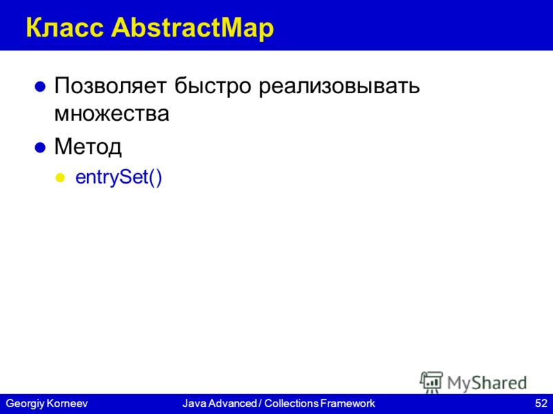 52Georgiy KorneevJava Advanced / Collections Framework Класс AbstractMap Позволяет быстро реализовывать множества Метод entrySet()