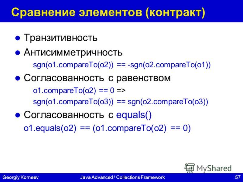 57Georgiy KorneevJava Advanced / Collections Framework Сравнение элементов (контракт) Транзитивность Антисимметричность sgn(o1.compareTo(o2)) == -sgn(o2.compareTo(o1)) Согласованность с равенством o1.compareTo(o2) == 0 => sgn(o1.compareTo(o3)) == sgn