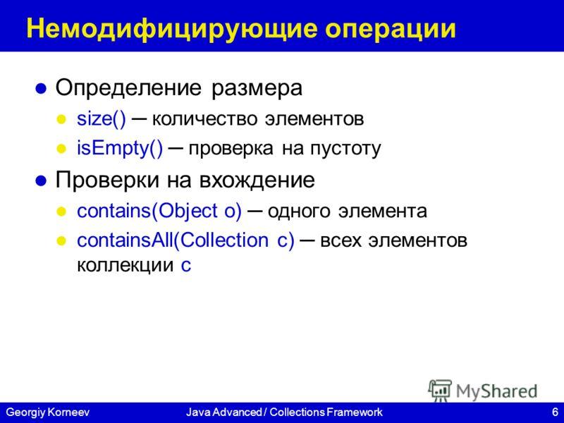 6Georgiy KorneevJava Advanced / Collections Framework Немодифицирующие операции Определение размера size() количество элементов isEmpty() проверка на пустоту Проверки на вхождение contains(Object o) одного элемента containsAll(Collection c) всех элем