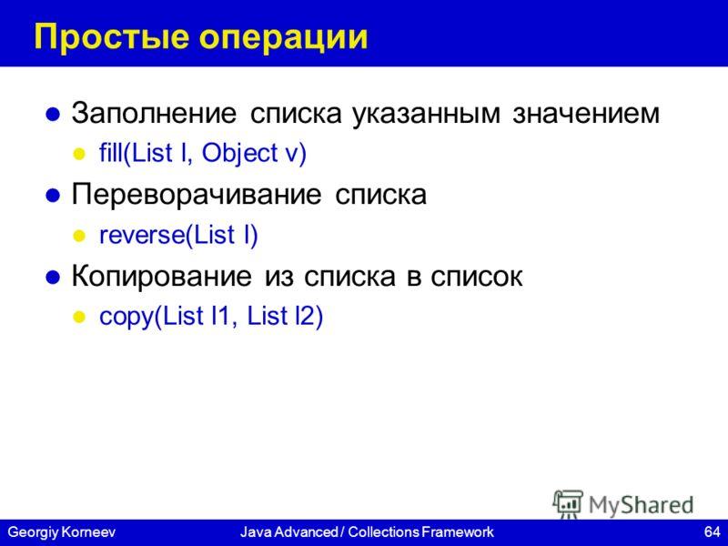 64Georgiy KorneevJava Advanced / Collections Framework Простые операции Заполнение списка указанным значением fill(List l, Object v) Переворачивание списка reverse(List l) Копирование из списка в список copy(List l1, List l2)