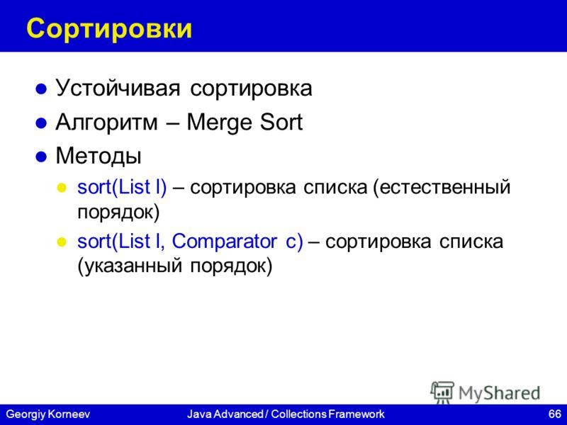 66Georgiy KorneevJava Advanced / Collections Framework Сортировки Устойчивая сортировка Алгоритм – Merge Sort Методы sort(List l) – сортировка списка (естественный порядок) sort(List l, Comparator c) – сортировка списка (указанный порядок)