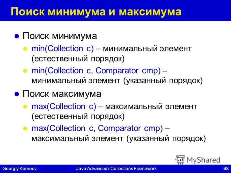 68Georgiy KorneevJava Advanced / Collections Framework Поиск минимума и максимума Поиск минимума min(Collection c) – минимальный элемент (естественный порядок) min(Collection c, Comparator cmp) – минимальный элемент (указанный порядок) Поиск максимум