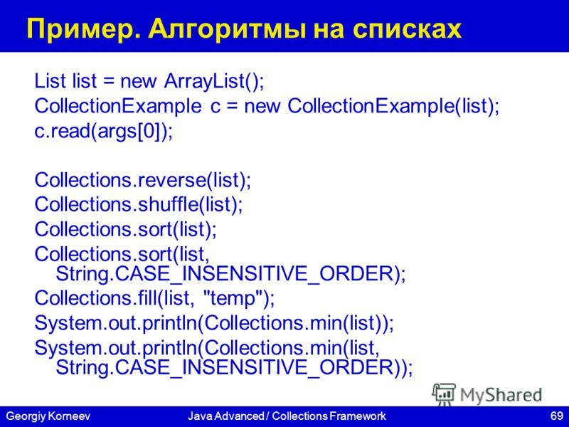 69Georgiy KorneevJava Advanced / Collections Framework Пример. Алгоритмы на списках List list = new ArrayList(); CollectionExample c = new CollectionExample(list); c.read(args[0]); Collections.reverse(list); Collections.shuffle(list); Collections.sor