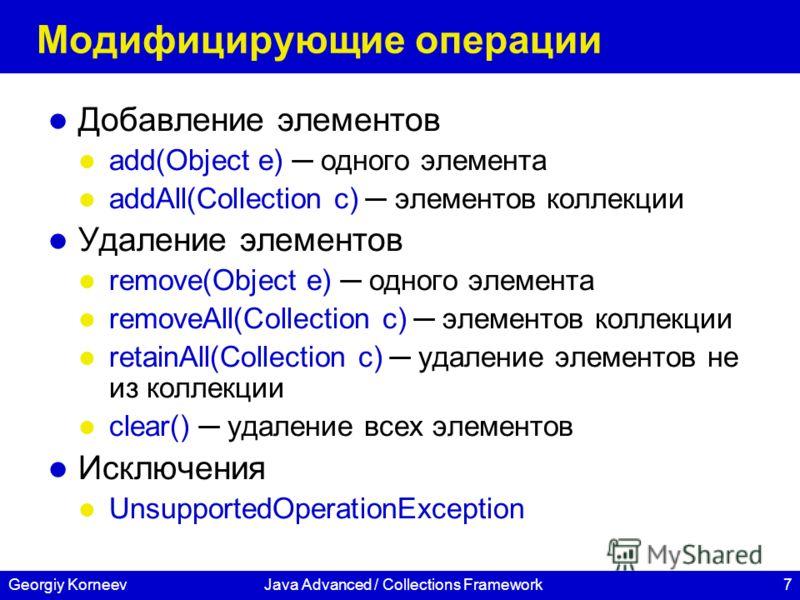 7Georgiy KorneevJava Advanced / Collections Framework Модифицирующие операции Добавление элементов add(Object e) одного элемента addAll(Collection c) элементов коллекции Удаление элементов remove(Object e) одного элемента removeAll(Collection с) элем