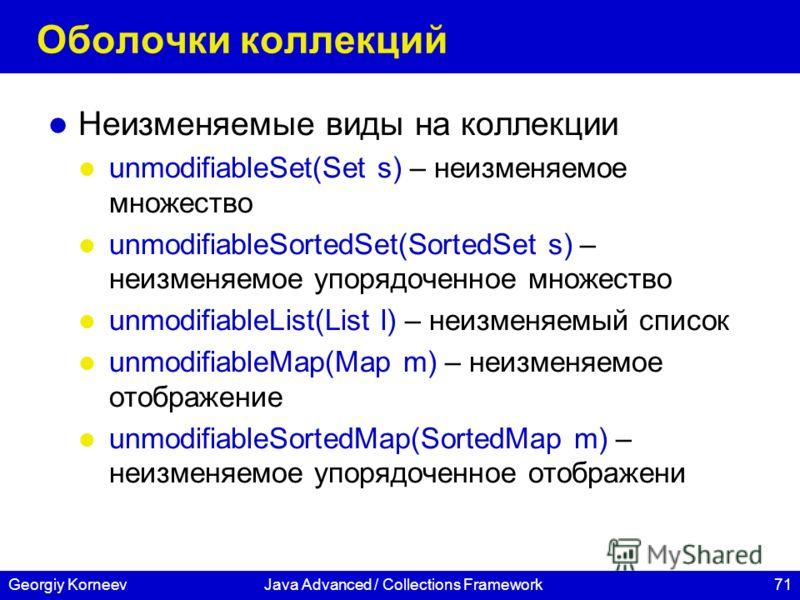 71Georgiy KorneevJava Advanced / Collections Framework Оболочки коллекций Неизменяемые виды на коллекции unmodifiableSet(Set s) – неизменяемое множество unmodifiableSortedSet(SortedSet s) – неизменяемое упорядоченное множество unmodifiableList(List l
