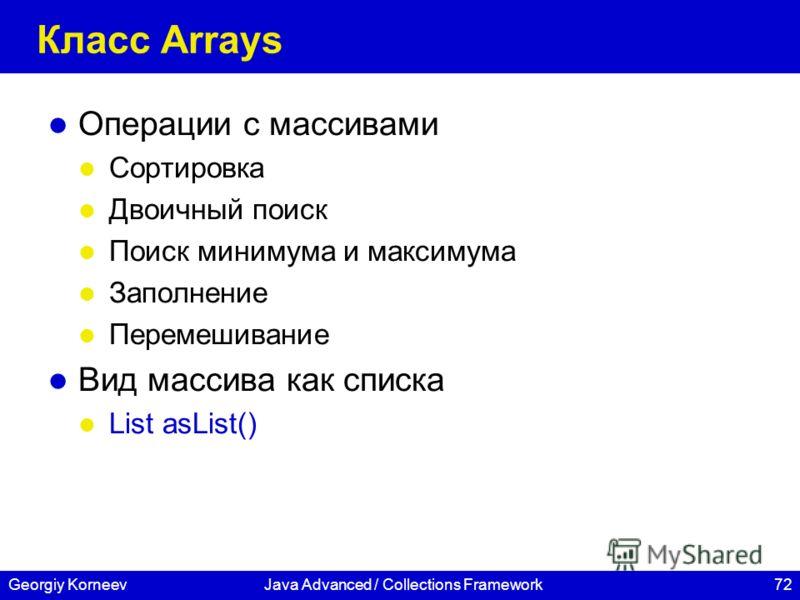 72Georgiy KorneevJava Advanced / Collections Framework Класс Arrays Операции с массивами Сортировка Двоичный поиск Поиск минимума и максимума Заполнение Перемешивание Вид массива как списка List asList()