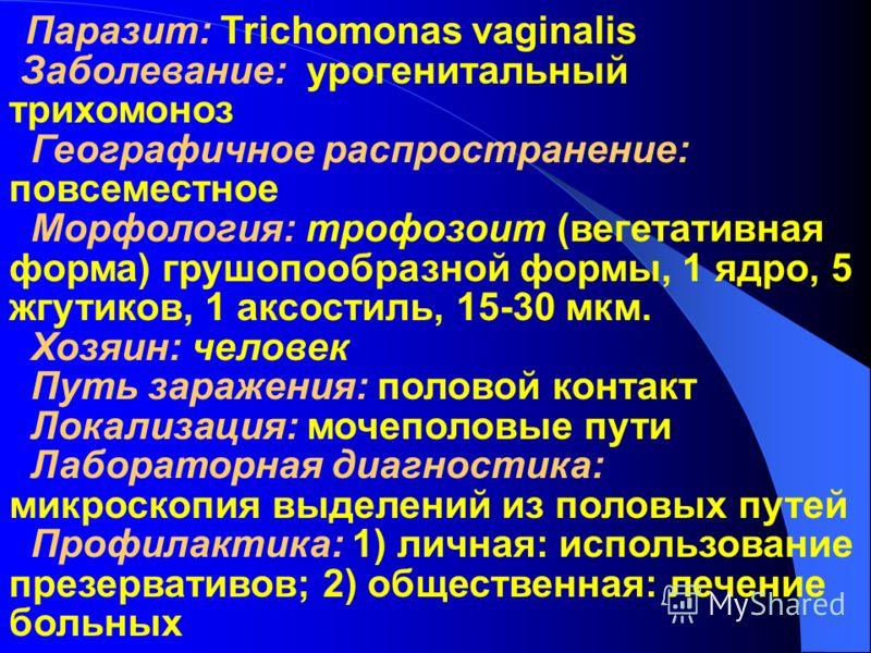 Паразит: Trichomonas vaginalis Заболевание: урогенитальный трихомоноз Географичное распространение: повсеместное Moрфология: трофозоит (вегетативная форма) грушопообразной формы, 1 ядро, 5 жгутиков, 1 аксостиль, 15-30 мкм. Хозяин: человек Путь зараже