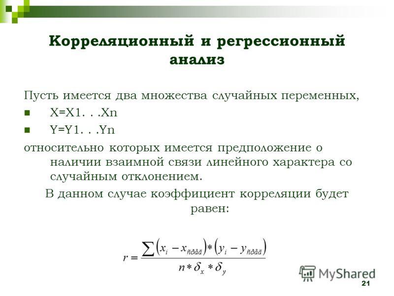 21 Корреляционный и регрессионный анализ Пусть имеется два множества случайных переменных, X=X1...Xn Y=Y1...Yn относительно которых имеется предположение о наличии взаимной связи линейного характера со случайным отклонением. В данном случае коэффицие