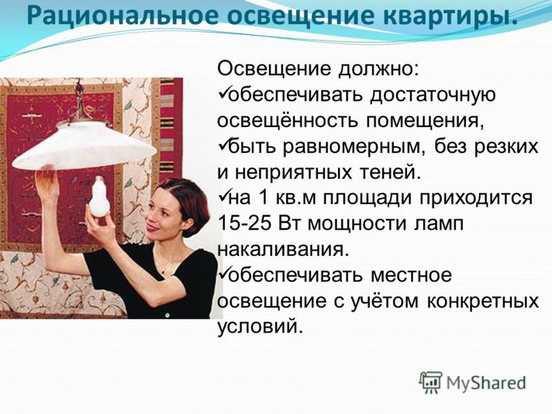 Рациональное освещение квартиры. Освещение должно: обеспечивать достаточную освещённость помещения, быть равномерным, без резких и неприятных теней. на 1 кв.м площади приходится 15-25 Вт мощности ламп накаливания. обеспечивать местное освещение с учё