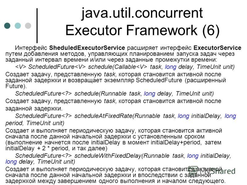 java.util.concurrent Executor Framework (6) Интерфейс SheduledExecutorService расширяет интерфейс ExecutorService путем добавления методов, управляющих планированием запуска задач через заданный интервал времени и/или через заданные промежутки времен