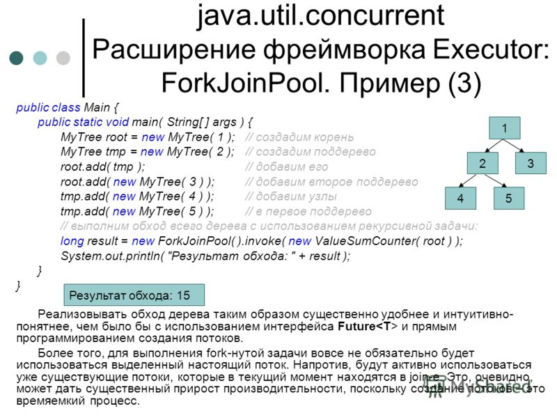 java.util.concurrent Расширение фреймворка Executor: ForkJoinPool. Пример (3) public class Main { public static void main( String[ ] args ) { MyTree root = new MyTree( 1 );// создадим корень MyTree tmp = new MyTree( 2 );// создадим поддерево root.add