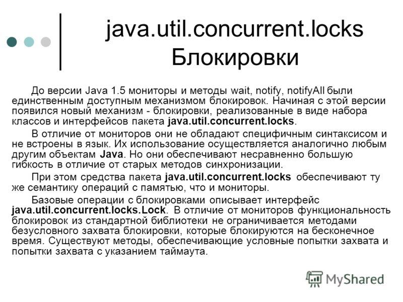 java.util.concurrent.locks Блокировки До версии Java 1.5 мониторы и методы wait, notify, notifyAll были единственным доступным механизмом блокировок. Начиная с этой версии появился новый механизм - блокировки, реализованные в виде набора классов и ин
