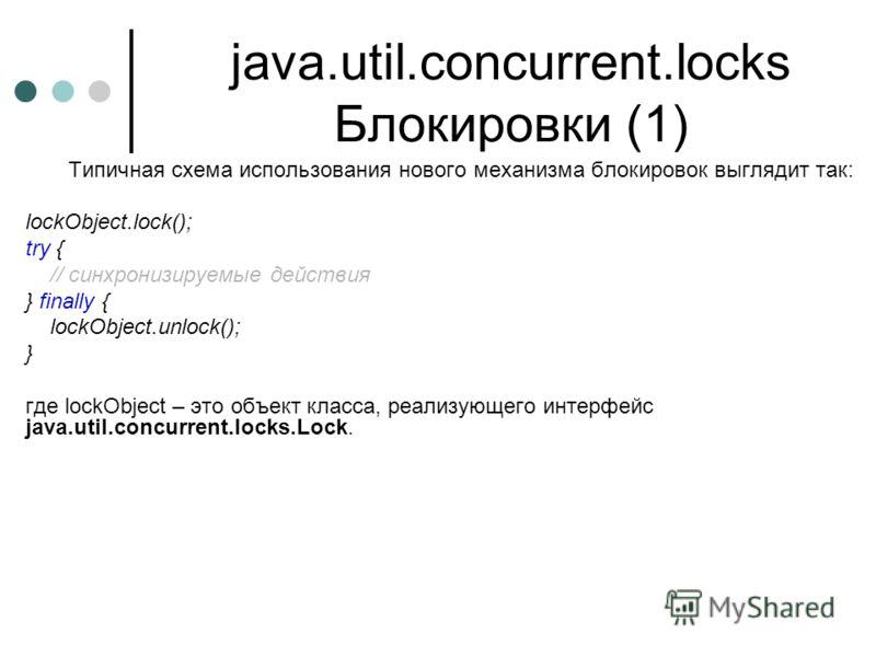 java.util.concurrent.locks Блокировки (1) Типичная схема использования нового механизма блокировок выглядит так: lockObject.lock(); try { // cинхронизируемые действия } finally { lockObject.unlock(); } где lockObject – это объект класса, реализующего