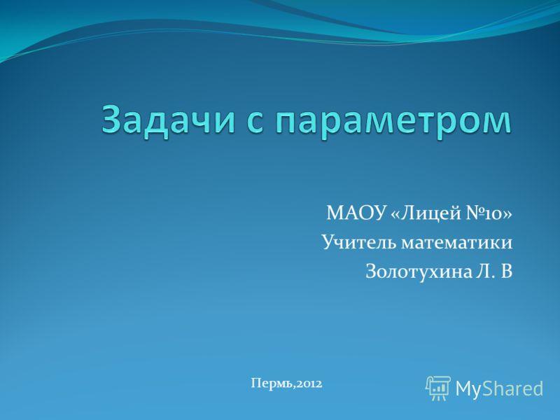 МАОУ «Лицей 10» Учитель математики Золотухина Л. В Пермь,2012
