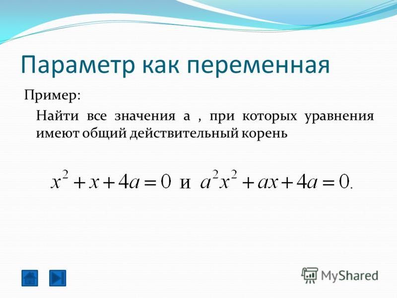 Параметр как переменная Пример: Найти все значения a, при которых уравнения имеют общий действительный корень