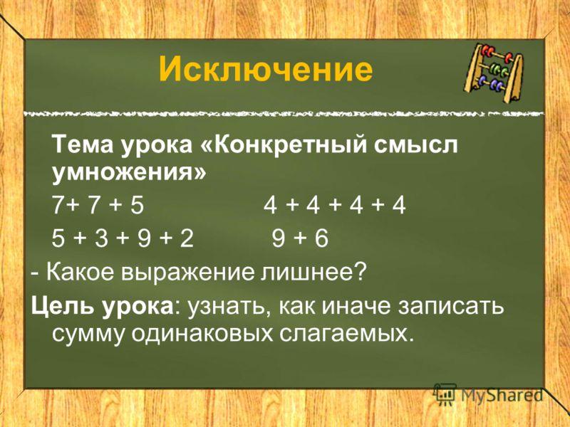 Исключение Тема урока «Конкретный смысл умножения» 7+ 7 + 5 4 + 4 + 4 + 4 5 + 3 + 9 + 2 9 + 6 - Какое выражение лишнее? Цель урока: узнать, как иначе записать сумму одинаковых слагаемых.