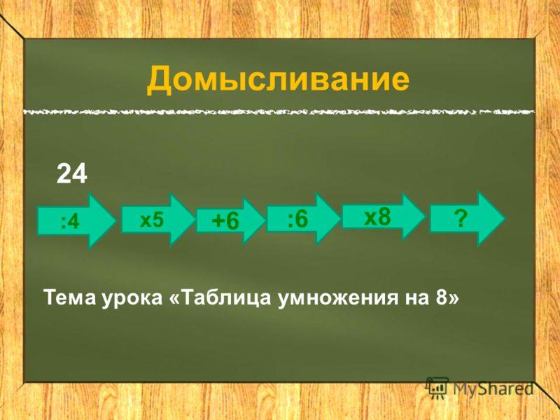 :4 :6 х5 +6 ? х8 Домысливание 24 Тема урока «Таблица умножения на 8»