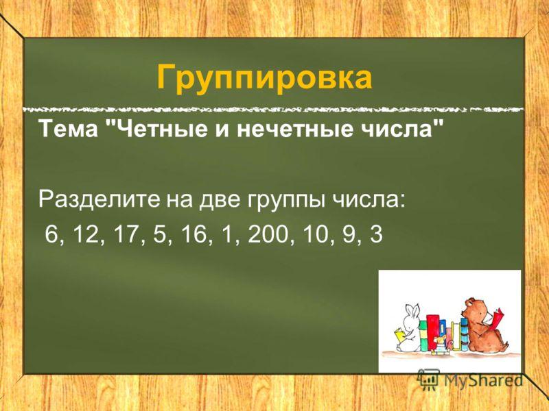 Группировка Тема Четные и нечетные числа Разделите на две группы числа: 6, 12, 17, 5, 16, 1, 200, 10, 9, 3