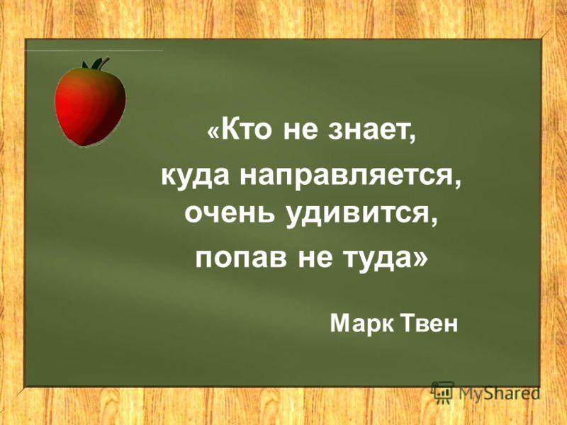 « Кто не знает, куда направляется, очень удивится, попав не туда» Марк Твен