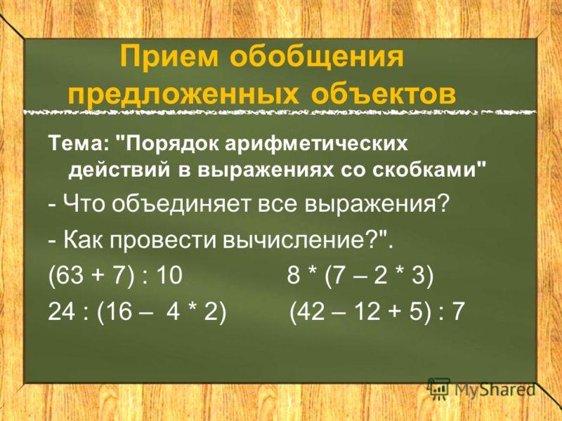 Прием обобщения предложенных объектов Тема: Порядок арифметических действий в выражениях со скобками - Что объединяет все выражения? - Как провести вычисление?. (63 + 7) : 10 8 * (7 – 2 * 3) 24 : (16 – 4 * 2) (42 – 12 + 5) : 7
