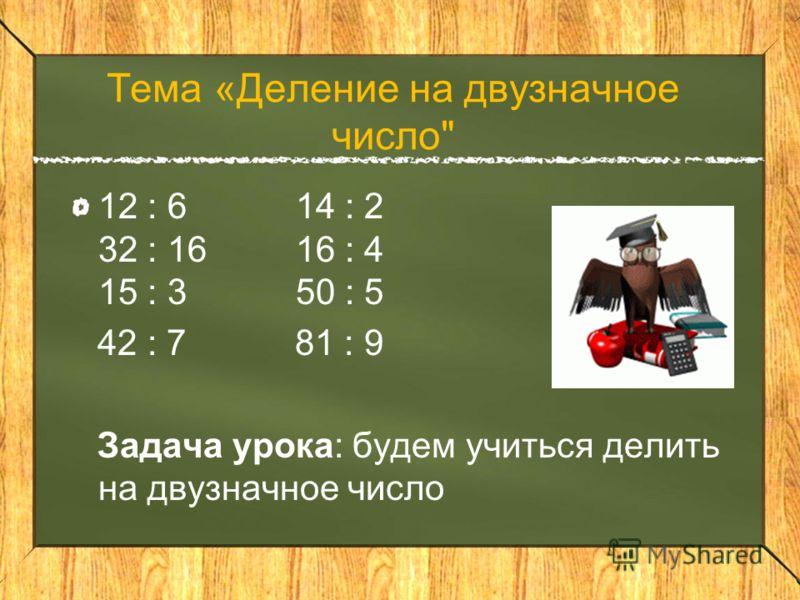 Тема «Деление на двузначное число 12 : 6 14 : 2 32 : 16 16 : 4 15 : 3 50 : 5 42 : 7 81 : 9 Задача урока: будем учиться делить на двузначное число