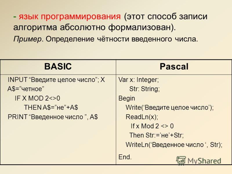 - язык программирования (этот способ записи алгоритма абсолютно формализован). Пример. Определение чётности введенного числа. BASICPascal INPUT Введите целое число; X A$=четное IF X MOD 20 THEN A$=не+A$ PRINT Введенное число, A$ Var x: Integer; Str: