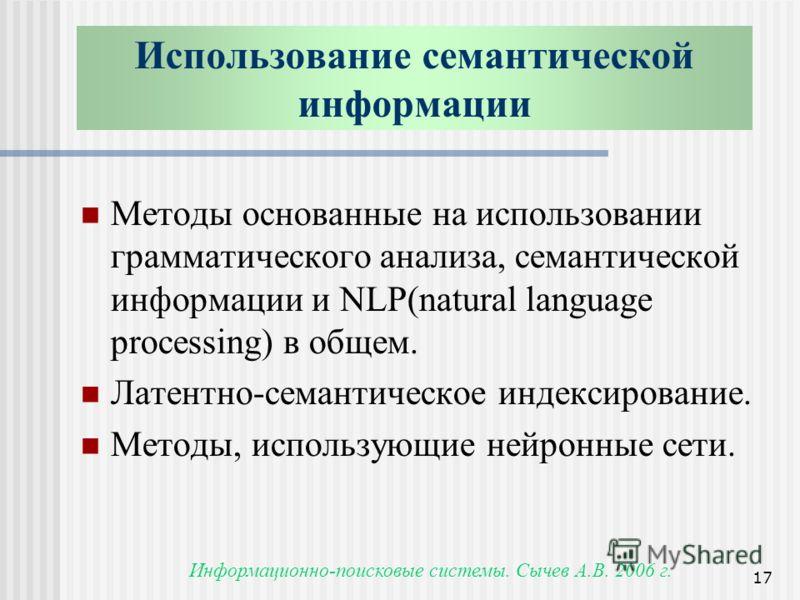 Информационно-поисковые системы. Сычев А.В. 2006 г. 17 Использование семантической информации Методы основанные на использовании грамматического анализа, семантической информации и NLP(natural language processing) в общем. Латентно-семантическое инде