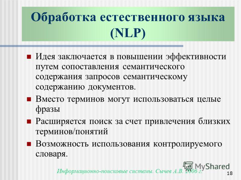 Информационно-поисковые системы. Сычев А.В. 2006 г. 18 Обработка естественного языка (NLP) Идея заключается в повышении эффективности путем сопоставления семантического содержания запросов семантическому содержанию документов. Вместо терминов могут и