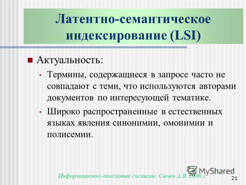 Информационно-поисковые системы. Сычев А.В. 2006 г. 21 Латентно-семантическое индексирование (LSI) Актуальность: Термины, содержащиеся в запросе часто не совпадают с теми, что используются авторами документов по интересующей тематике. Широко распрост