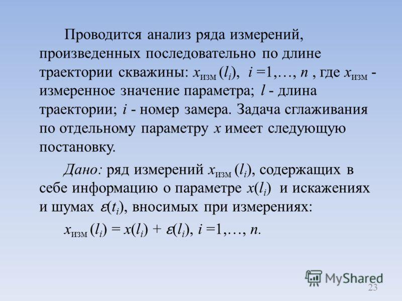 Проводится анализ ряда измерений, произведенных последовательно по длине траектории скважины: х изм (l i ), i =1,…, n, где х изм - измеренное значение параметра; l - длина траектории; i - номер замера. Задача сглаживания по отдельному параметру х им