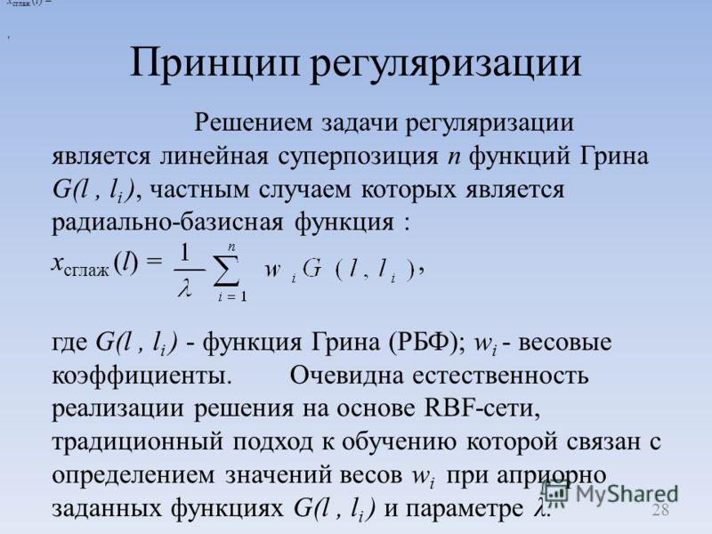 Принцип регуляризации Решением задачи регуляризации является линейная суперпозиция п функций Грина G(l, l i ), частным случаем которых является радиально-базисная функция : х сглаж (l) =, где G(l, l i ) - функция Грина (РБФ); w i - весовые коэффициен