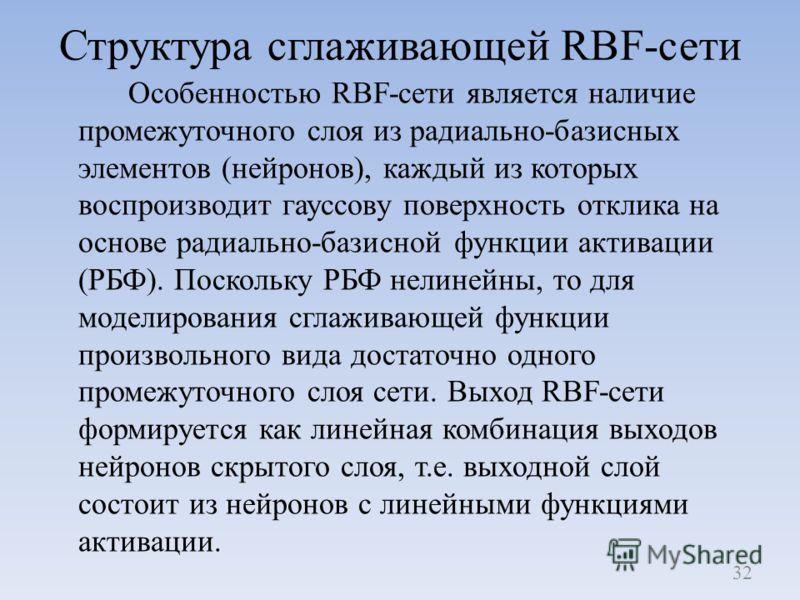 Структура сглаживающей RBF-сети Особенностью RBF-сети является наличие промежуточного слоя из радиально-базисных элементов (нейронов), каждый из которых воспроизводит гауссову поверхность отклика на основе радиально-базисной функции активации (РБФ).