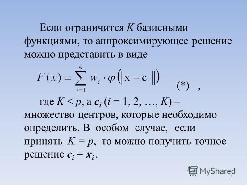 Если ограничится K базисными функциями, то аппроксимирующее решение можно представить в виде (*), где K < p, а c i (i = 1, 2, …, K) – множество центров, которые необходимо определить. В особом случае, если принять K = p, то можно получить точное реше