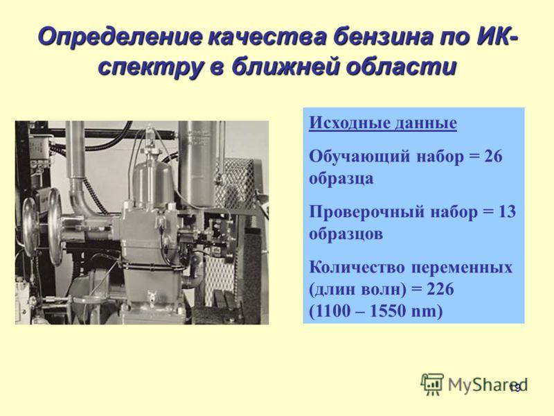 19 Определение качества бензина по ИК- спектру в ближней области Исходные данные Обучающий набор = 26 образца Проверочный набор = 13 образцов Количество переменных (длин волн) = 226 (1100 – 1550 nm)