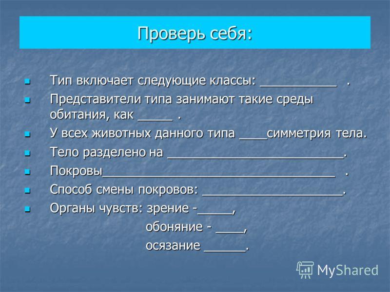 Проверь себя: Тип включает следующие классы: ___________. Тип включает следующие классы: ___________. Представители типа занимают такие среды обитания, как _____. Представители типа занимают такие среды обитания, как _____. У всех животных данного ти