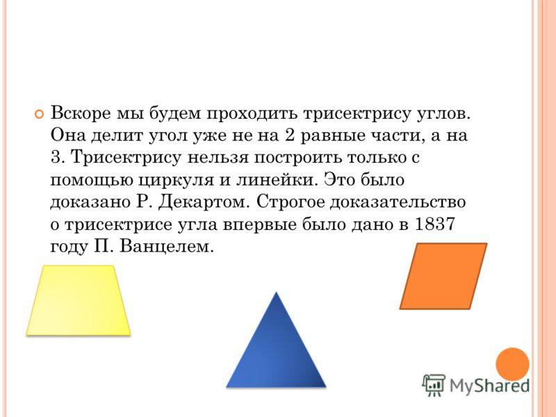Вскоре мы будем проходить трисектрису углов. Она делит угол уже не на 2 равные части, а на 3. Трисектрису нельзя построить только с помощью циркуля и линейки. Это было доказано Р. Декартом. Строгое доказательство о трисектрисе угла впервые было дано