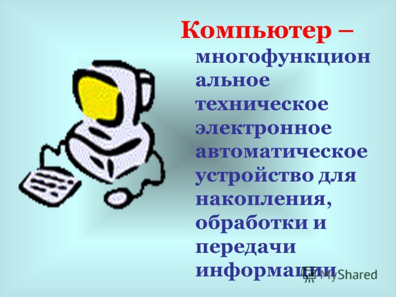 Компьютер – многофункцион альное техническое электронное автоматическое устройство для накопления, обработки и передачи информации