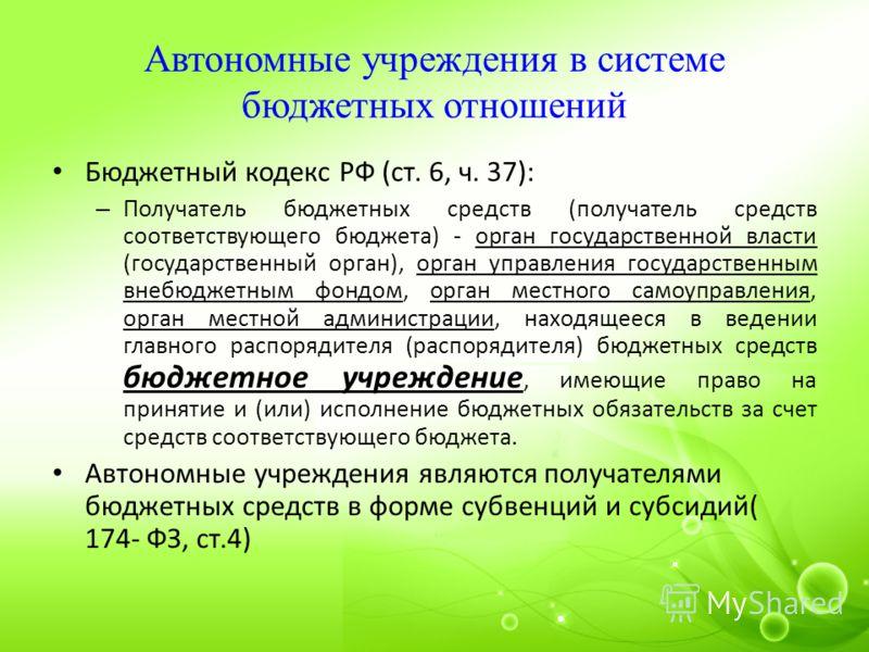 Автономные учреждения в системе бюджетных отношений Бюджетный кодекс РФ (ст. 6, ч. 37): – Получатель бюджетных средств (получатель средств соответствующего бюджета) - орган государственной власти (государственный орган), орган управления государствен